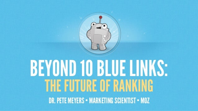 BEYOND 10 BLUELINKS: THE FUTURE OF RANKING DR. PETE MEYERS • MARKETING SCIENTIST • MOZ