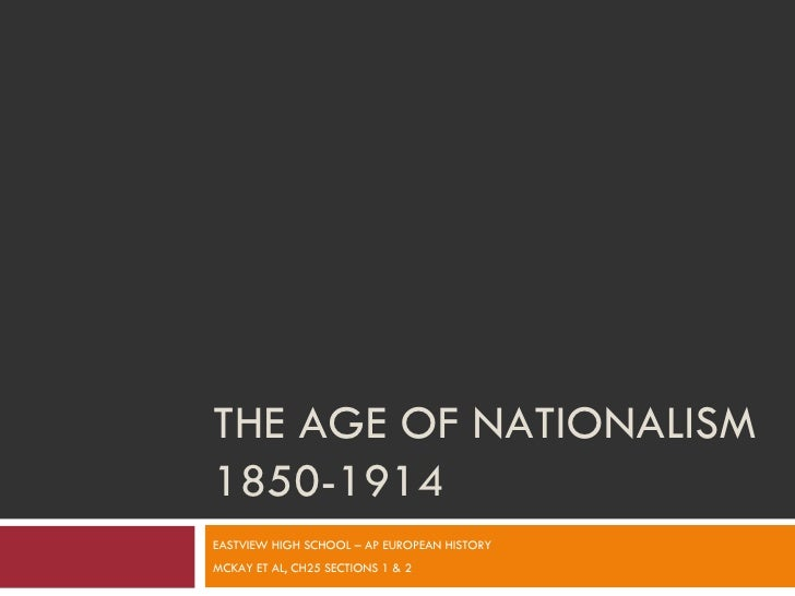 THE AGE OF NATIONALISM 1850-1914 EASTVIEW HIGH SCHOOL – AP EUROPEAN HISTORY MCKAY ET AL, CH25 SECTIONS 1 & 2
