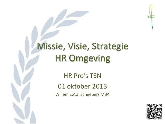 Missie, Visie, Strategie HR Omgeving HR Pro's TSN 01 oktober 2013 Willem E.A.J. Scheepers MBA