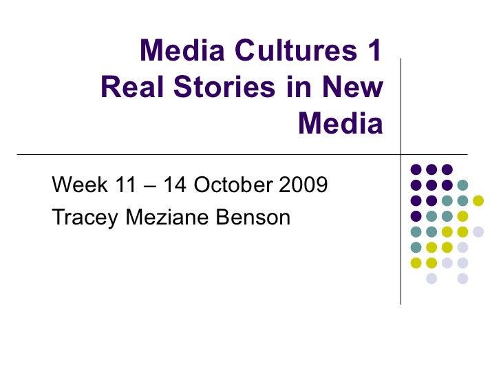 Media Cultures 1 Real Stories in New Media Week 11 – 14 October 2009 Tracey Meziane Benson