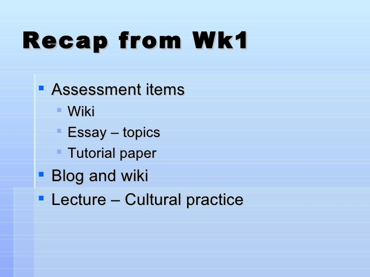 Recap from Wk1 <ul><li>Assessment items </li></ul><ul><ul><li>Wiki </li></ul></ul><ul><ul><li>Essay – topics </li></ul></u...