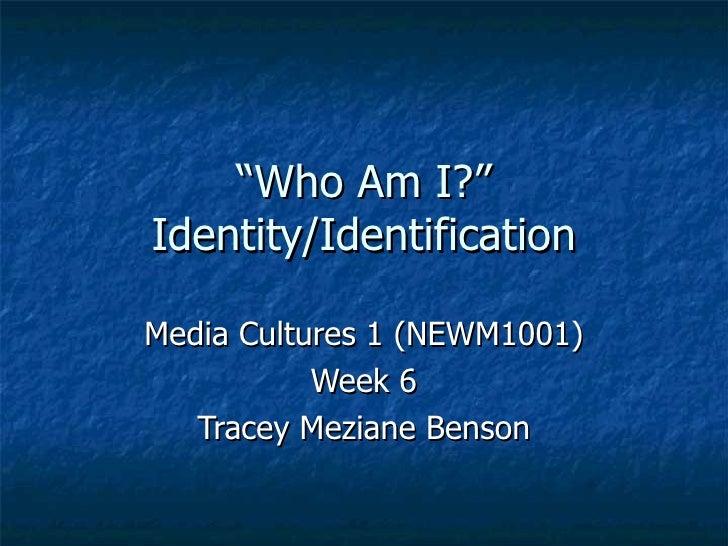 """ Who Am I?"" Identity/Identification Media Cultures 1 (NEWM1001) Week 6 Tracey Meziane Benson"