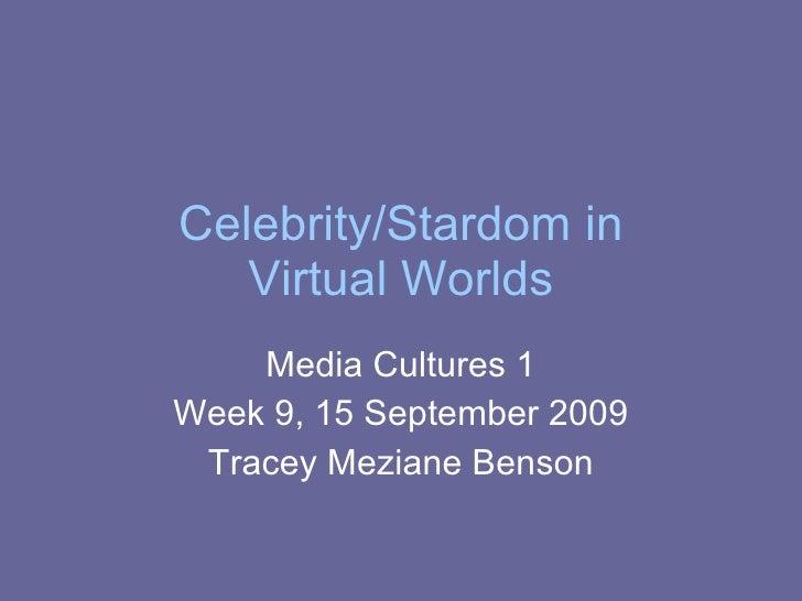 Celebrity/Stardom in Virtual Worlds Media Cultures 1 Week 9, 15 September 2009 Tracey Meziane Benson