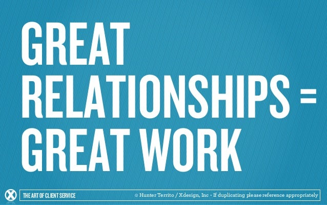 GREAT  RELATIONSHIPS =  GREAT WORK  THE ART OF CLIENT SERVICE © Hunter Territo / Xdesign, Inc - If duplicating please refe...