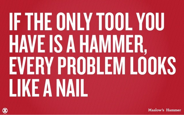 IF THE ONLY TOOL YOUHAVE IS A HAMMER,EVERY PROBLEM LOOKSLIKE A NAIL                Maslow's Hammer