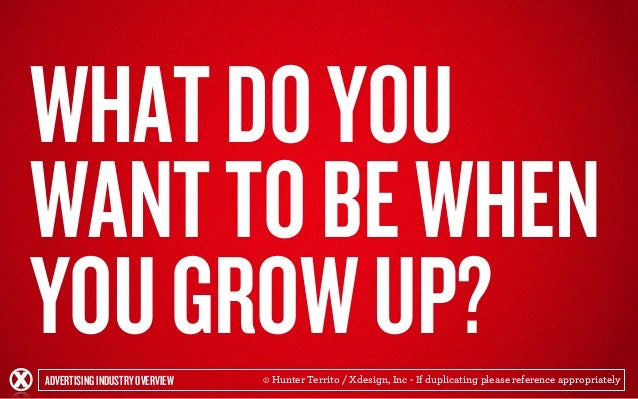 WHAT DO YOU  WANT TO BE WHEN  YOU GROW UP?  ADVERTISING INDUSTRY OVERVIEW  © Hunter Territo / Xdesign, Inc - If duplicatin...