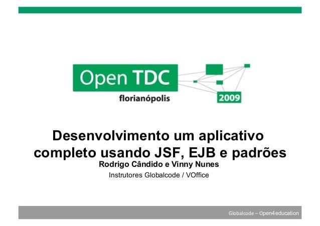 Globalcode–Open4education Desenvolvimento um aplicativo completo usando JSF, EJB e padrões Rodrigo Cândido e Vinny Nunes...