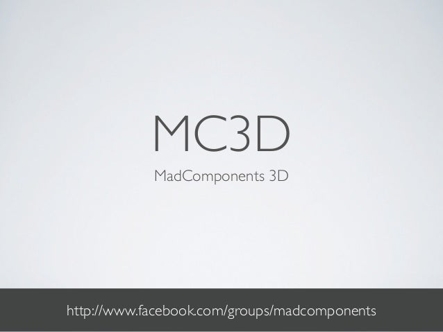 MC3D            MadComponents 3Dhttp://www.facebook.com/groups/madcomponents