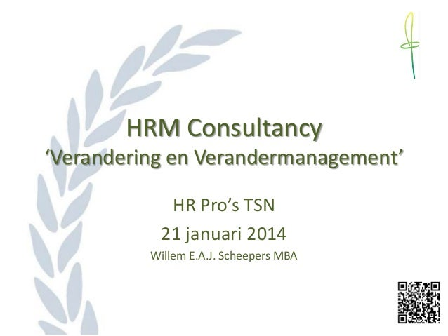 HRM Consultancy 'Verandering en Verandermanagement' HR Pro's TSN 21 januari 2014 Willem E.A.J. Scheepers MBA
