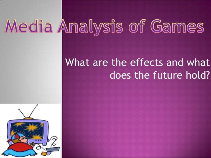 Media Analysis of Games<br />What are the effects and what does the future hold?<br />
