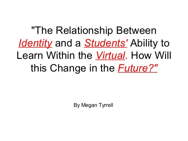 """""""The Relationship BetweenIdentity and a Students Ability toLearn Within the Virtual. How Willthis Change in the Future?""""By..."""