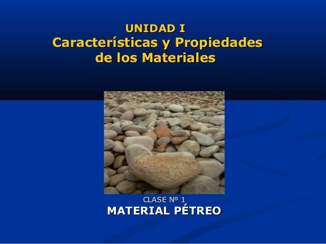 CLASE Nº 1CLASE Nº 1 MATERIAL PÉTREOMATERIAL PÉTREO UNIDAD IUNIDAD I Características y PropiedadesCaracterísticas y Propie...