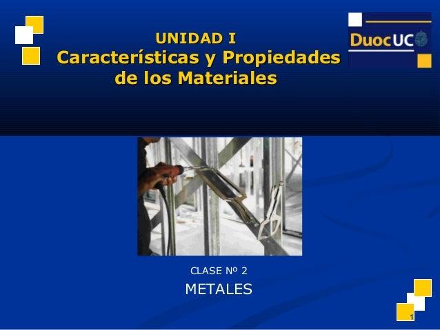 1 CLASE Nº 2 METALES UNIDAD IUNIDAD I Características y PropiedadesCaracterísticas y Propiedades de los Materialesde los M...