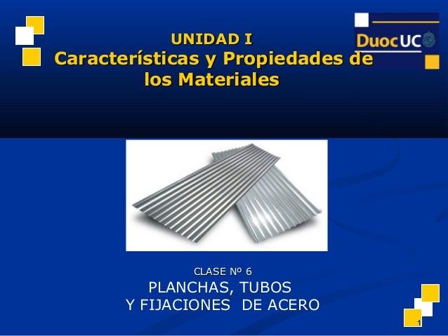 1 CLASE Nº 6CLASE Nº 6 PLANCHAS, TUBOS Y FIJACIONES DE ACERO UNIDAD IUNIDAD I Características y Propiedades deCaracterísti...