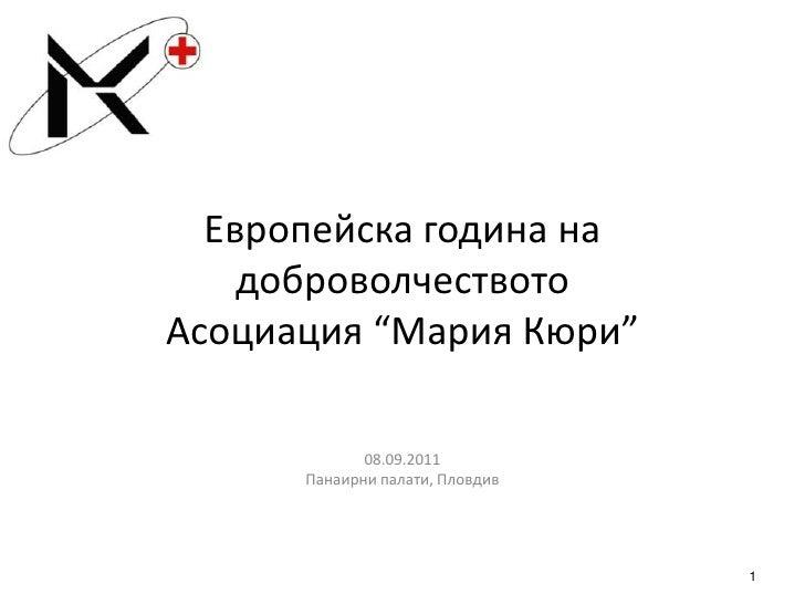 "Европейска година на доброволчествотоАсоциация ""Мария Кюри""<br />08.09.2011<br />Панаирни палати, Пловдив<br />1<br />"