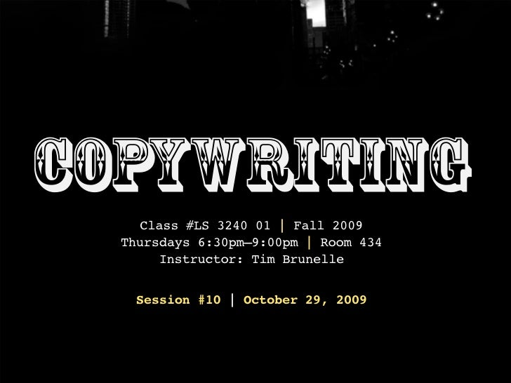 Copywriting     Class #LS 3240 01 | Fall 2009   Thursdays 6:30pm–9:00pm | Room 434        Instructor: Tim Brunelle     Ses...