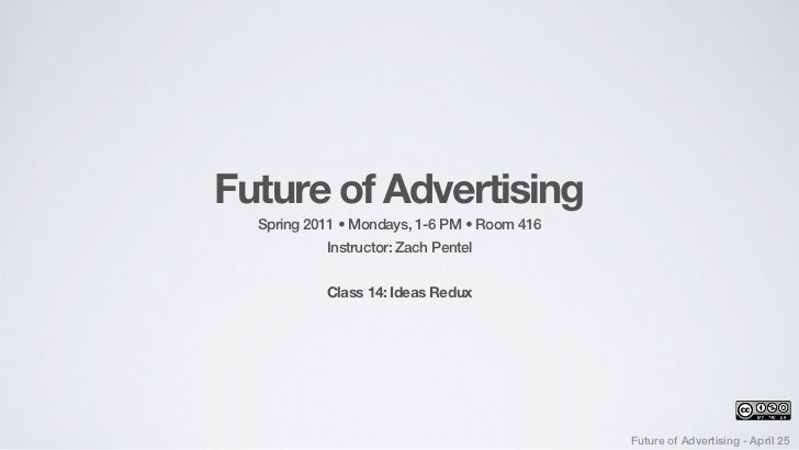 Future of Advertising  Spring 2011 • Mondays, 1-6 PM • Room 416            Instructor: Zach Pentel           Class 14: Ide...