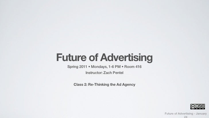 Future of Advertising  Spring 2011 • Mondays, 1-6 PM • Room 416            Instructor: Zach Pentel     Class 2: Re-Thinkin...