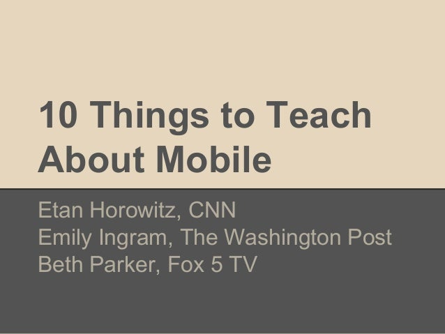 10 Things to Teach About Mobile Etan Horowitz, CNN Emily Ingram, The Washington Post Beth Parker, Fox 5 TV