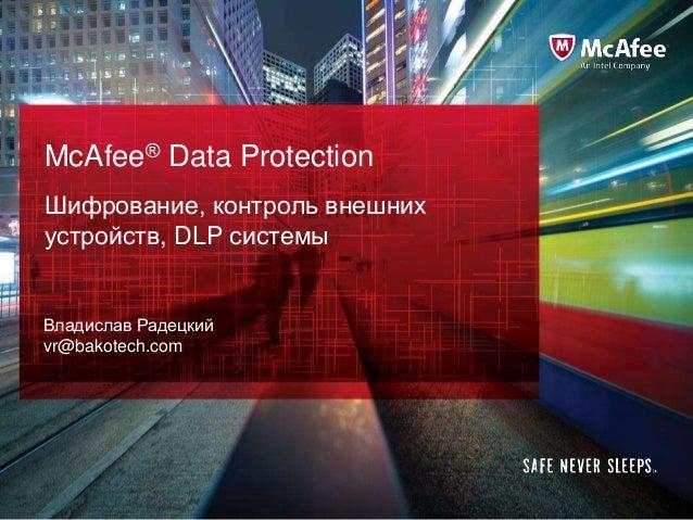 McAfee® Data Protection Шифрование, контроль внешних устройств, DLP системы Владислав Радецкий vr@bakotech.com