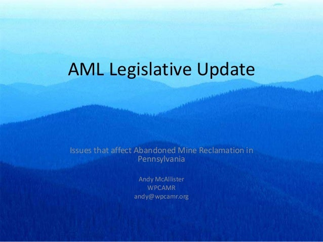 AML Legislative Update Issues that affect Abandoned Mine Reclamation in Pennsylvania Andy McAllister WPCAMR andy@wpcamr.org