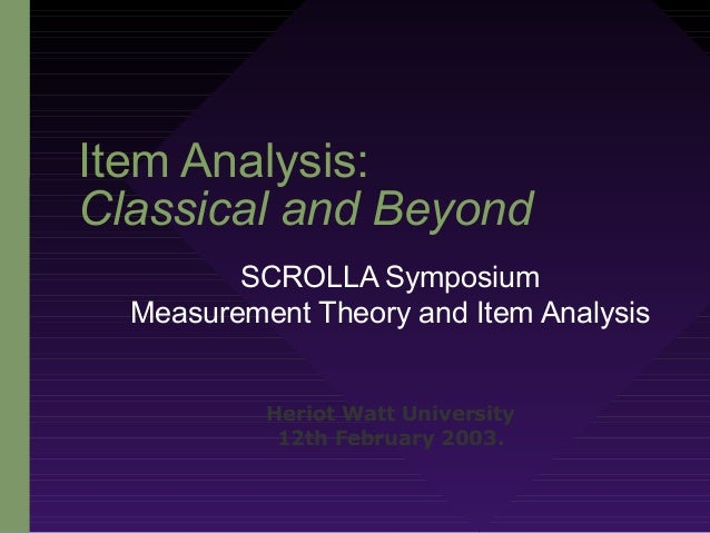 Item Analysis: Classical and Beyond SCROLLA Symposium Measurement Theory and Item Analysis Heriot Watt University 12th Feb...