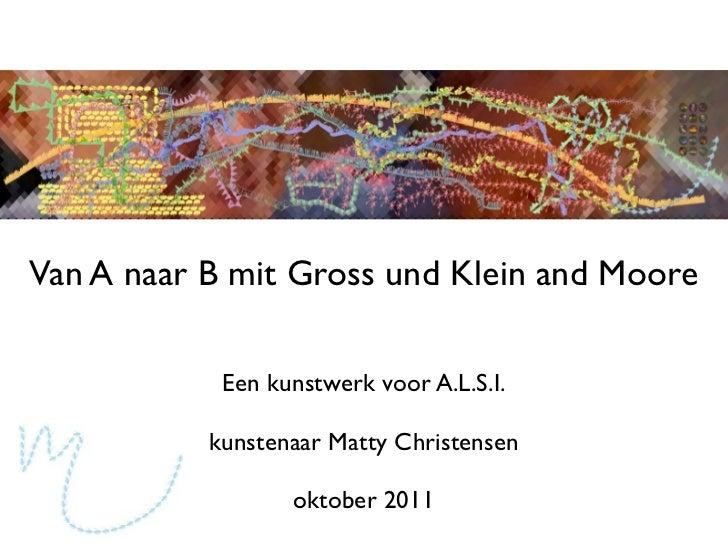 Van A naar B mit Gross und Klein and Moore            Een kunstwerk voor A.L.S.I.           kunstenaar Matty Christensen  ...
