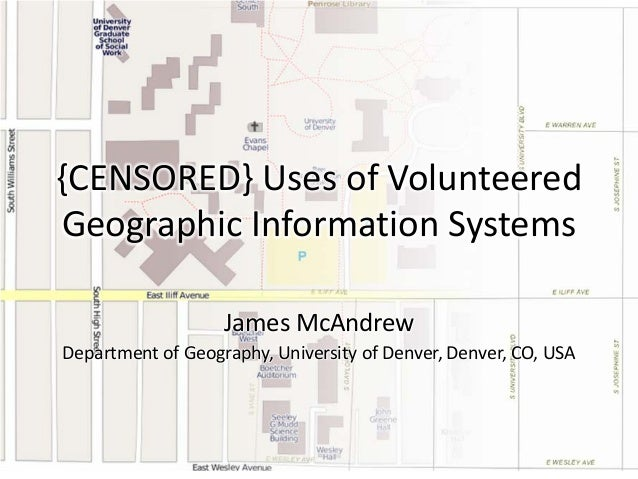 {CENSORED} Uses of Volunteered Geographic Information Systems James McAndrew Department of Geography, University of Denver...