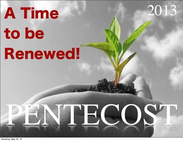 A Timeto beRenewed!PENTECOST2013Saturday, May 18, 13