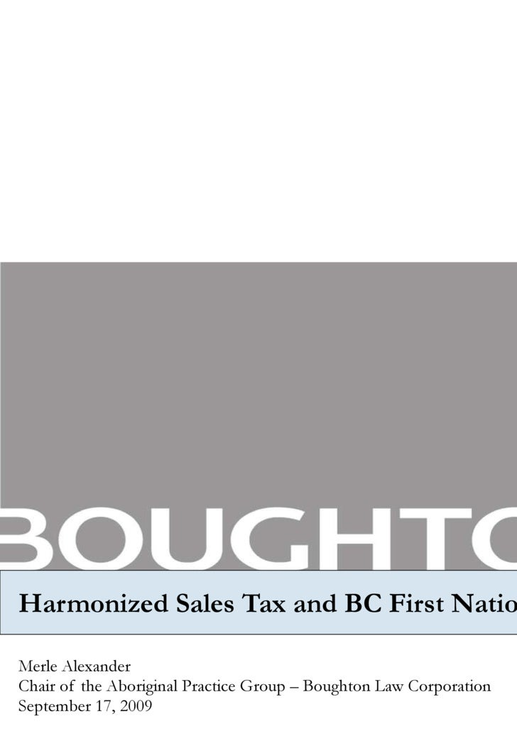Harmonized Sales Tax and BC First Nations Merle Alexander  Chair of the Aboriginal Practice Group – Boughton Law Corporati...