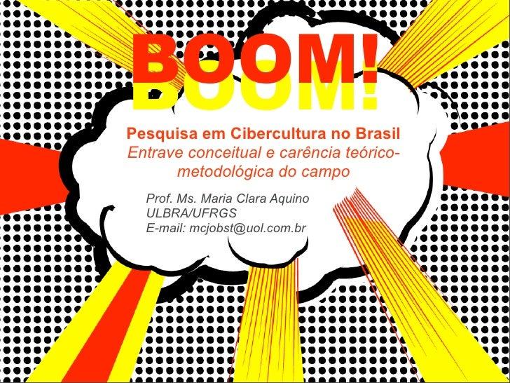 BOOM! BOOM! Pesquisa em Cibercultura no Brasil Entrave conceitual e carência teórico-       metodológica do campo   Prof. ...