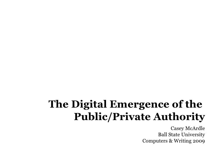 The Digital Emergence of the  Public/Private Authority Casey McArdle Ball State University Computers & Writing 2009