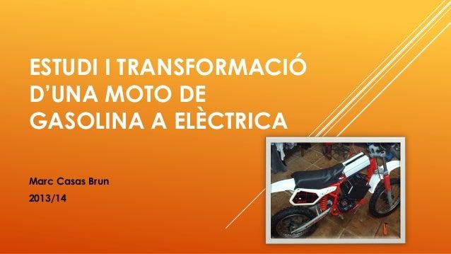 ESTUDI I TRANSFORMACIÓ D'UNA MOTO DE GASOLINA A ELÈCTRICA Marc Casas Brun 2013/14