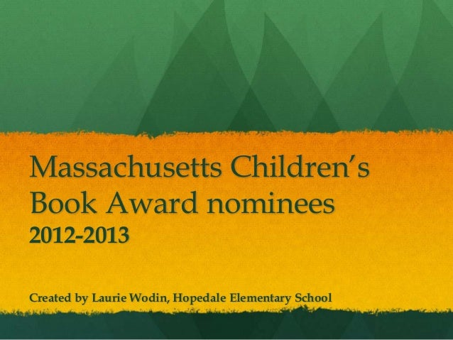Massachusetts Children'sBook Award nominees2012-2013Created by Laurie Wodin, Hopedale Elementary School
