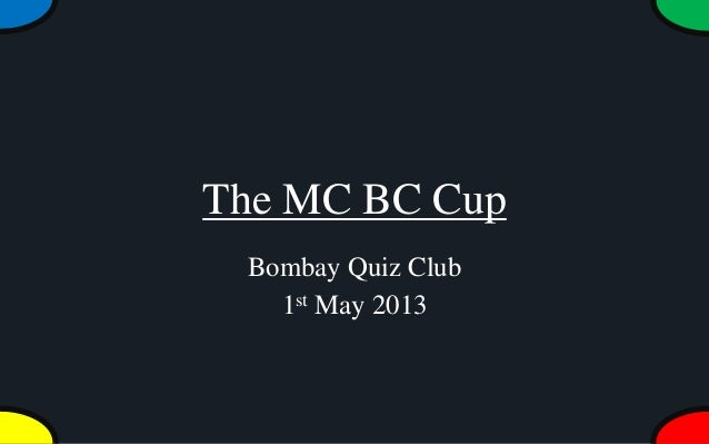 The MC BC CupBombay Quiz Club1st May 2013