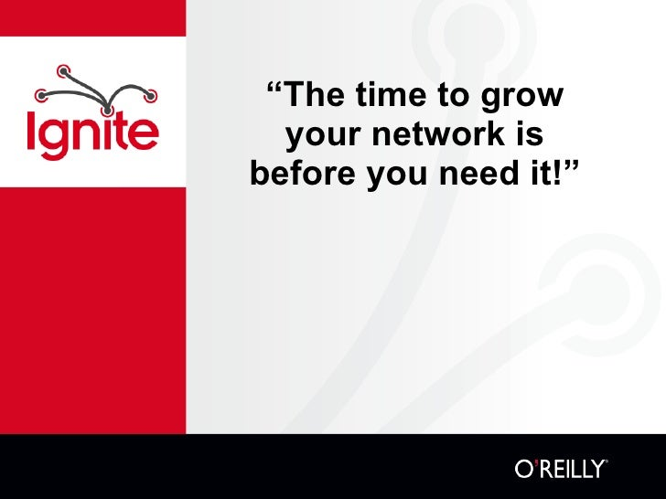 """"""" The time to grow your network is before you need it!"""""""