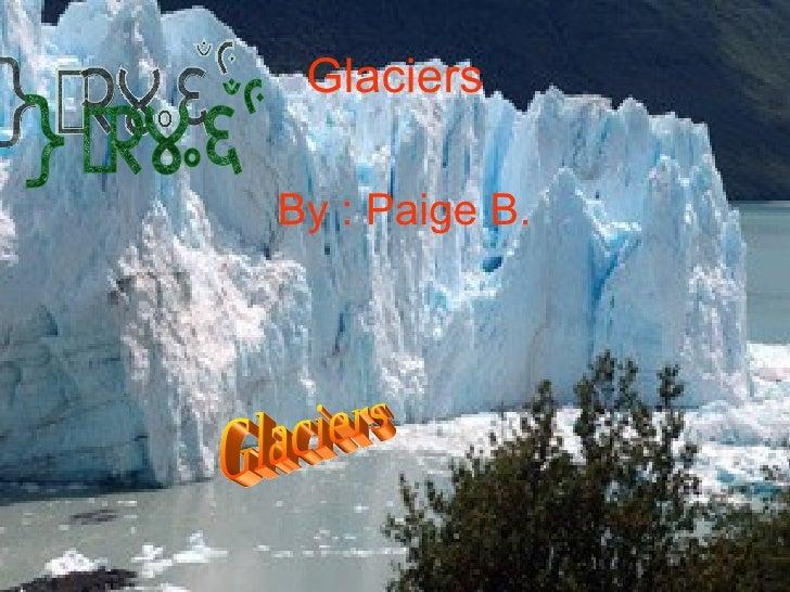 Glaciers By : Paige B. Glaciers  Glaciers