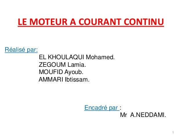 LE MOTEUR A COURANT CONTINU  1  Réalisé par:  EL KHOULAQUI Mohamed.  ZEGOUM Lamia.  MOUFID Ayoub.  AMMARI Ibtissam.  Encad...