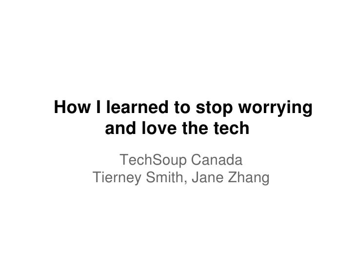 How I learned to stop worrying      and love the tech        TechSoup Canada    Tierney Smith, Jane Zhang
