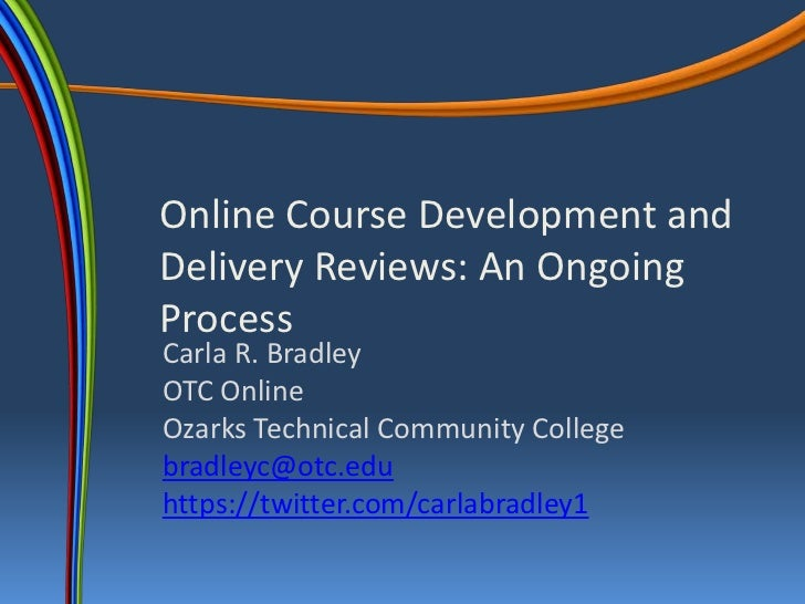 Online Course Development andDelivery Reviews: An OngoingProcessCarla R. BradleyOTC OnlineOzarks Technical Community Colle...