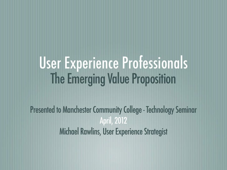User Experience Professionals       The Emerging Value PropositionPresented to Manchester Community College - Technology S...