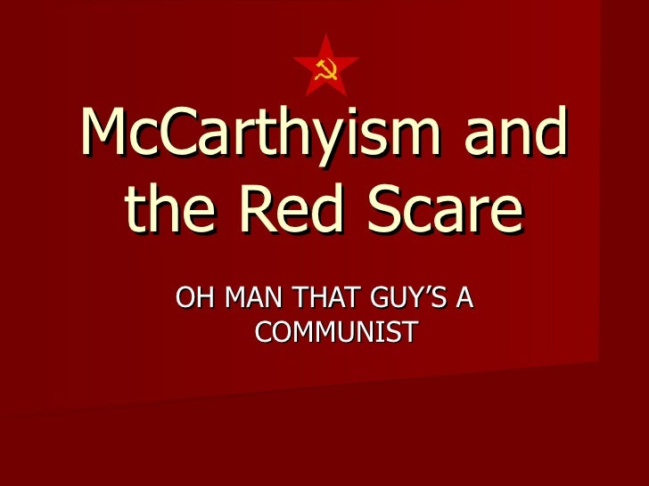McCarthyism and the Red Scare OH MAN THAT GUY'S A COMMUNIST