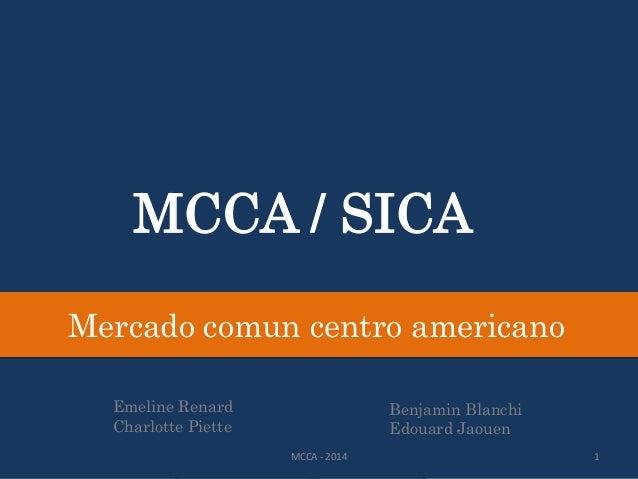 MCCA / SICA Mercado comun centro americano Emeline Renard Charlotte Piette Benjamin Blanchi Edouard Jaouen MCCA - 2014 1