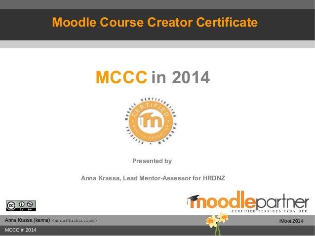 Anna Krassa (kanna) <anna@hrdnz.com> MCCC in 2014 iMoot 2014 MCCC in 2014 Presented by Anna Krassa, Lead Mentor-Assessor f...
