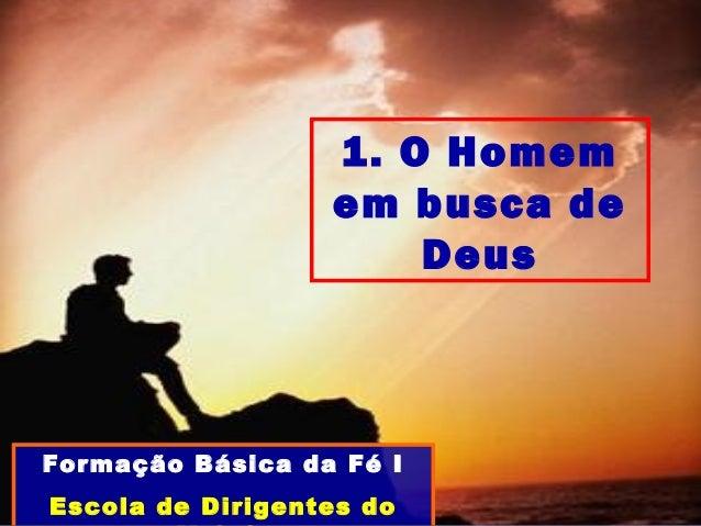 1. O Homem em busca de Deus Formação Básica da Fé I Escola de Dirigentes do