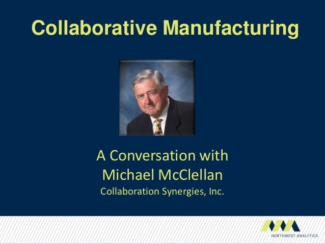 Collaborative Manufacturing      A Conversation with       Michael McClellan      Collaboration Synergies, Inc.