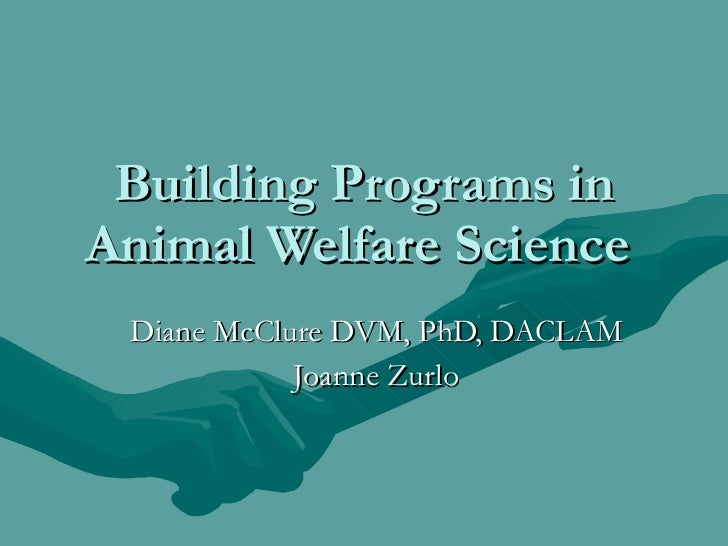 Building Programs in Animal Welfare Science  Diane McClure DVM, PhD, DACLAM Joanne Zurlo