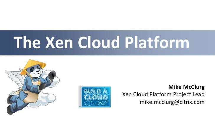 The Xen Cloud Platform                              Mike McClurg             Xen Cloud Platform Project Lead              ...