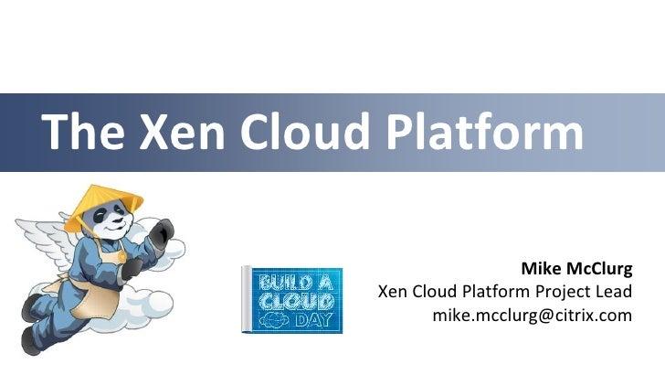 The Xen Cloud Platform                              Mike McClurg             Xen Cloud Platform Project Lead              ...