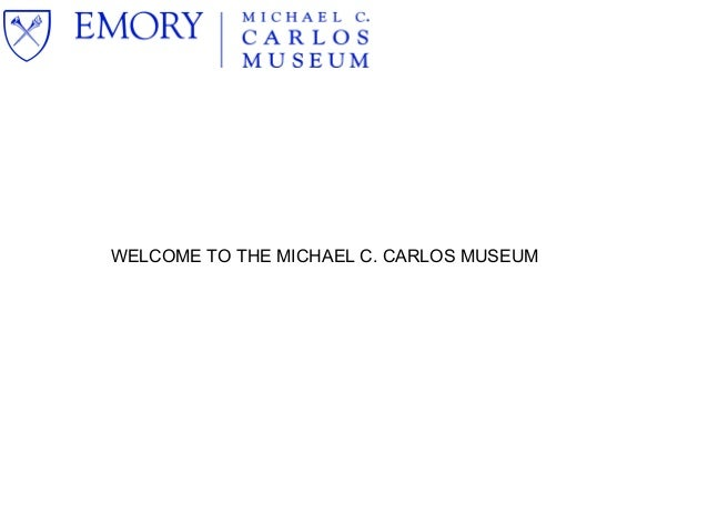 WELCOME TO THE MICHAEL C. CARLOS MUSEUM
